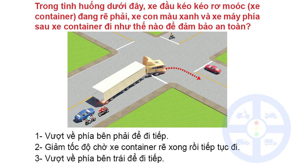 Trong tình huống dưới đây, xe đầu kéo kéo rơ moóc (xe container) đang rẽ phải, xe con màu xanh và xe máy phía sau xe container đi như thế nào để đảm bảo an toàn?